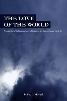 The Love of the World: An Exploration of God's Versus Man's Rigtheousness, and It's Impact on Our Eternal Life