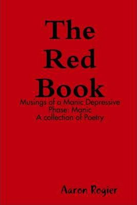 The Red Book: Musings of a Manic Depressive: Phase: Manic A Collection of Poetry