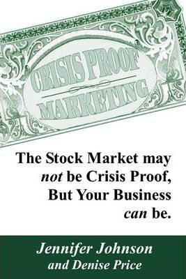 Crisis Proof Marketing: The Stock Market May Not Be Crisis Proof, But Your Business Can be.