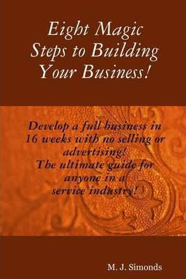 Eight Magic Steps to Building Your Business!: Develop a Full Business in 16 Weeks with No Selling or Advertising!: The Ultimate Guide for Anyone in a Service Industry!