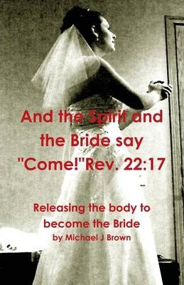 "And the Spirit and the Bride Say ""Come!"" Rev. 22:17: Releasing the Body to Become the Bride"