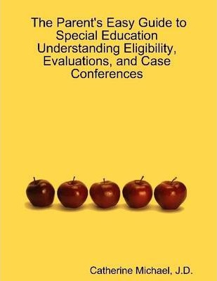 The Parent's Easy Guide to Special Education Understanding Eligibility, Evaluations, and Case Conferences
