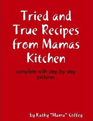 Tried and True Recipes from Mamas Kitchen: Complete with Step by Step Pictures