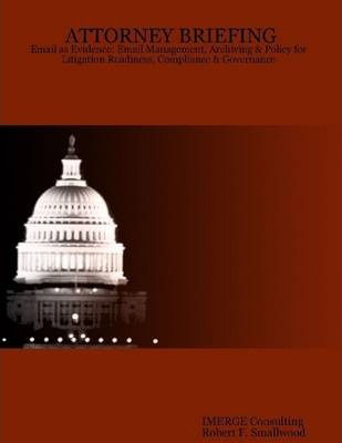 Attorney Briefing: Email as Evidence: Email Management, Archiving & Policy for Litigation Readiness, Compliance & Governance