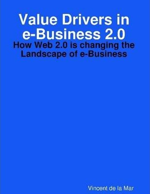 Value Drivers In E-Busimess 2.0: How Web 2.0 Is Changing the Landscape of E-Business