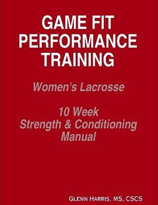 Game Fit Performance Training: Women's Lacrosse 10 Week Strength & Conditioning Manual