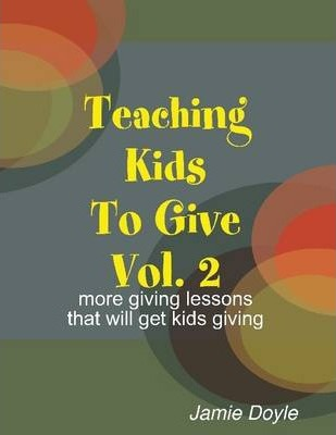 Teaching Kids to Give Vol. 2: More Giving Lessons That Will Get Kids Giving