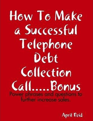 How to Make a Successful Telephone Debt Collection Call.....Bonus: Power Phrases and Questions to Further Increase Sales.