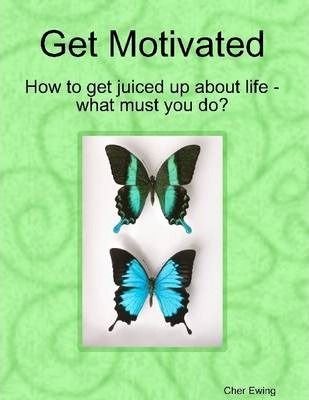Get Motivated: How to Get Juiced Up About Life - What Must You Do?