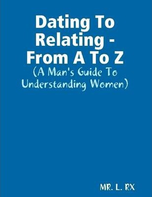 Dating to Relating - From A to Z: A Man's Guide to Understanding Women