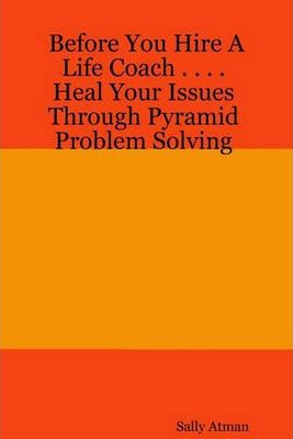 Before You Hire a Life Coach ... Heal Your Issues Through Pyramid Problem Solving