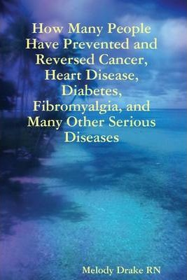 How Many People Have Prevented and Reversed Cancer, Heart Disease, Diabetes, Fibromyalgia, and Many Other Serious Diseases