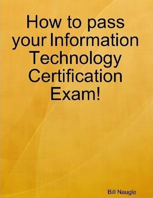 How to Pass Your Information Technology Certification Exam!