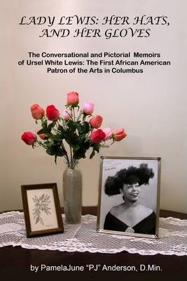 Lady Lewis: Her Hats and Her Gloves: The Conversational and Pictorial Memoirs of Ursel White Lewis: The First African American Patron of the Arts in Columbus