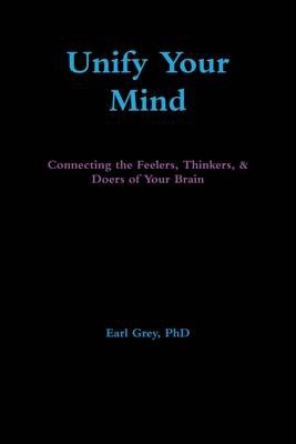 Unify Your Mind: Connecting the Feelers, Thinkers, & Doers of Your Brain
