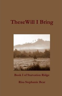 These Will I Bring: Book I of the Starvation Ridge