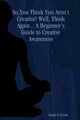 So,You Think You Aren't Creative Well, Think Again: A Beginner's Guide to Creative Awareness