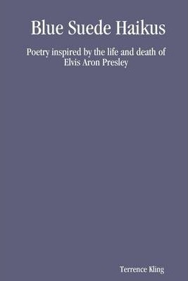 Blue Suede Haikus: Poetry Inspired by the Life and Death of Elvis Aron Presley