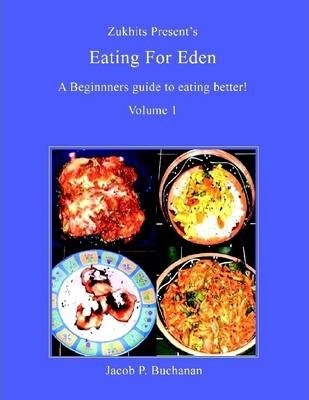 Zukhits Present's Eating for Eden: A Beginners Guide to Eating Better! Volume I