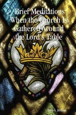 Brief Meditations When the Church Is Gathered Around the Lord's Table