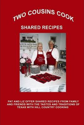 Two Cousins Cook Shared Recipes: Pat and Liz Offer Shared Recipes from Family and Friends with the Tastes and Traditions of Texas with Hill Country Cooking