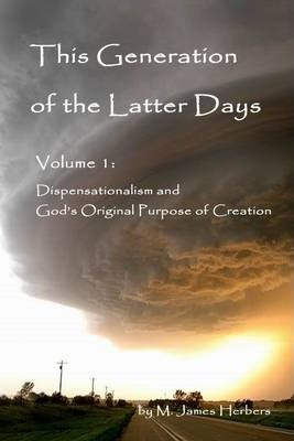 This Generation of the Latter Days: Volume I: Dispensationalism and God's Original Purpose of Creation
