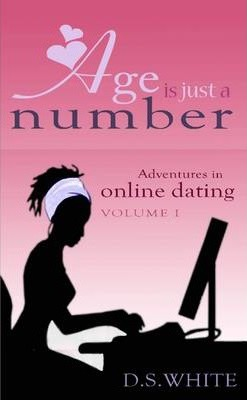 Age Is Just a Number: Adventures In Online Dating (Volume I)