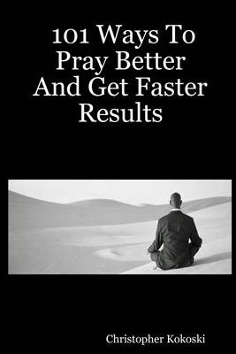 101 Ways To Pray Better And Get Faster Results