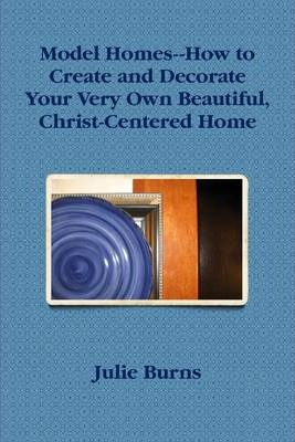 Model Homes: How to Create and Decorate Your Very Own Beautiful, Christ-Centered Home