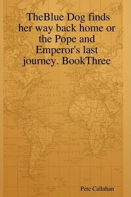 Theblue Dog Finds Her Way Back Home or the Pope and Emperor's Last Journey. BookThree