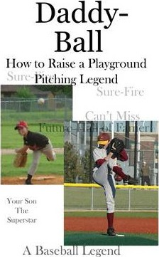 Daddy-Ball: How to Raise a Playground Pitching Legend, Your Son the Superstar, a Baseball Legend