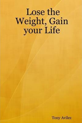 Lose the Weight, Gain Your Life: Creating the Ultimate Physical You