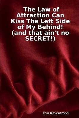 The Law of Attraction Can Kiss the Left Side of My Behind! (And That Ain't No Secret!)