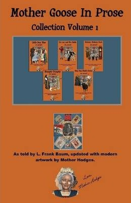 Mother Goose In Prose : Collection Volume 1 : As Told by L. Frank Baum, Updated with Modern Artwork by Mothe Hodges