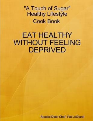 A Touch of Sugar Healthy Lifestyle : Cook Book: Eat Healthy Without Feeling Deprived