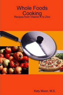 Whole Foods Cooking: Recipes from Vitamin A to Zinc