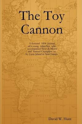 The Toy Cannon: A Fictional 1604 Journal of a Young Cabin Boy Who Accompanied Sicur De Monts and Samuel Champlain to St. Croiu Island in New France.