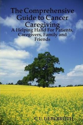 The Comprehensive Guide to Cancer Caregiving: A Helping Hand for Patients, Caregivers, Family and Friends