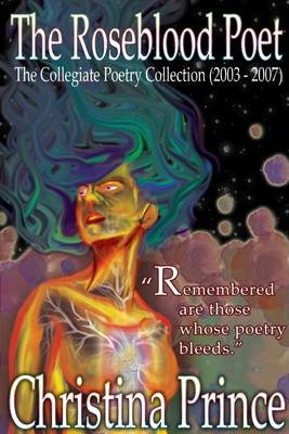 The Roseblood Poet: the Collegiate Poetry Collection (2003-2007): Remembered are Those Whose Poetry Bleeds.