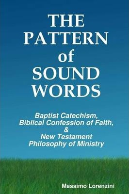 The Pattern of Sound Words: Baptist Catechism, Biblical Confession of Faith, and New Testament Philosophy of Ministry