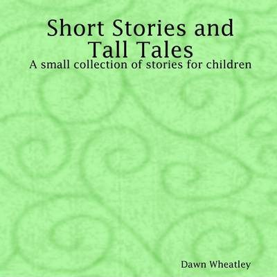 Short Stories and Tall Tales: A Small Collection of Stories for Children