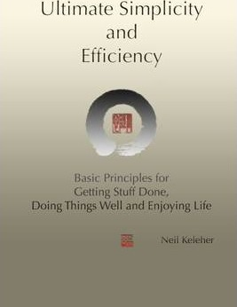 Ultimate Simplicity and Efficiency: Basic Principles for Getting Stuff Done, Doing Things Well and Enjoying Life