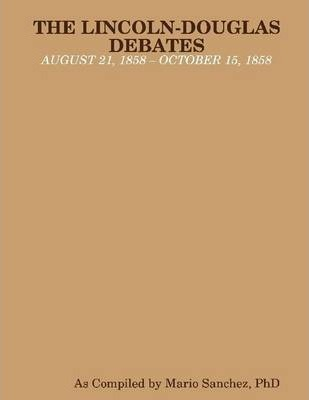 The Lincoln-Douglas Debates: August 21, 1858 - October 15, 1858
