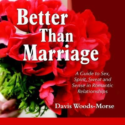 Better Than Marriage: A Guide to Sex, Spirit, Sweat and Sense In Romantic Relationships