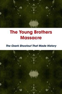 The Young Brothers Massacre: The Ozark Shootout That Made History