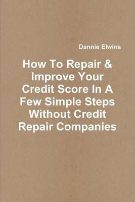 How to Repair & Improve Your Credit Score in a Few Simple Steps Without Credit Repair Companies