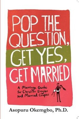 Pop the Question, Get Yes, Get Married: A Marriage Guide for Christian Singles and Married Couples