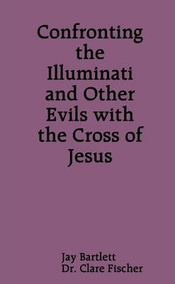 Confronting the Illuminati and Other Evils With the Cross of Jesus