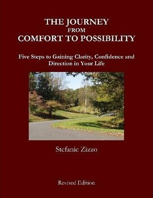 The Journey from Comfort to Possibility : Revised Edition: Five Steps to Gaining Clarity, Confidence and Direction in Your Life