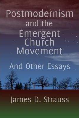 Postmodernism and the Emergent Church Movement: And Other Essays